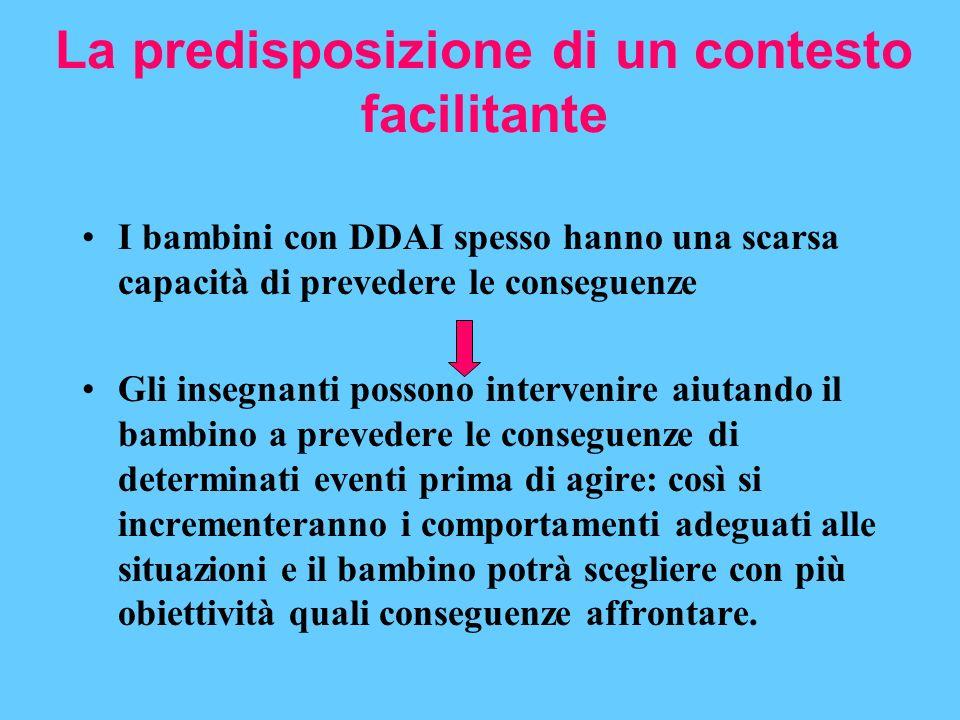La predisposizione di un contesto facilitante I bambini con DDAI spesso hanno una scarsa capacità di prevedere le conseguenze Gli insegnanti possono i