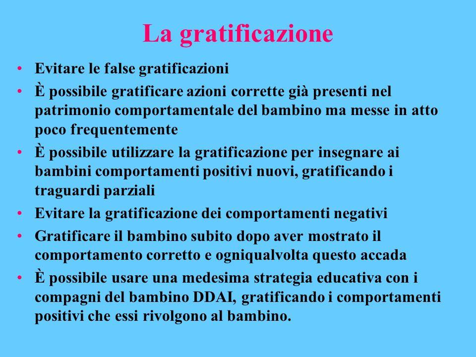La gratificazione Evitare le false gratificazioni È possibile gratificare azioni corrette già presenti nel patrimonio comportamentale del bambino ma m