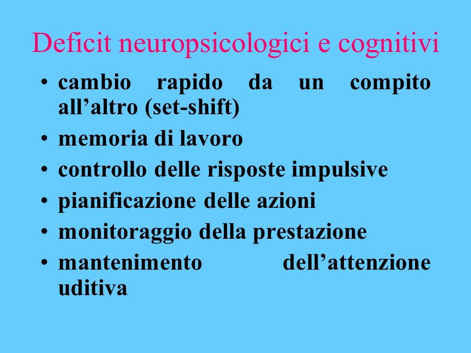Deficit neuropsicologici e cognitivi cambio rapido da un compito allaltro (set-shift) memoria di lavoro controllo delle risposte impulsive pianificazi