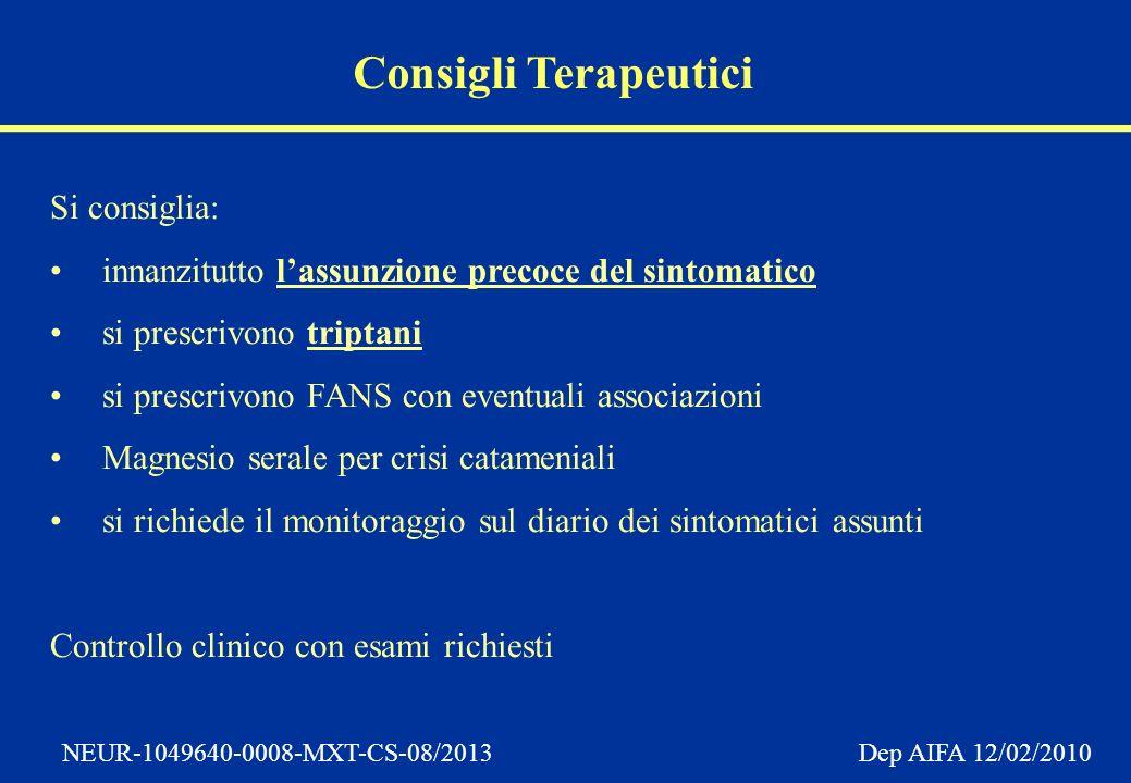 NEUR-1049640-0008-MXT-CS-08/2013 Dep AIFA 12/02/2010 Consigli Terapeutici Si consiglia: innanzitutto lassunzione precoce del sintomatico si prescrivono triptani si prescrivono FANS con eventuali associazioni Magnesio serale per crisi catameniali si richiede il monitoraggio sul diario dei sintomatici assunti Controllo clinico con esami richiesti