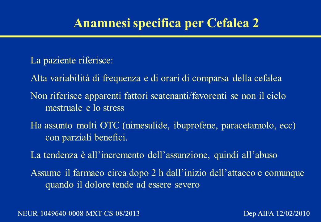 NEUR-1049640-0008-MXT-CS-08/2013 Dep AIFA 12/02/2010 Anamnesi specifica per Cefalea 2 La paziente riferisce: Alta variabilità di frequenza e di orari di comparsa della cefalea Non riferisce apparenti fattori scatenanti/favorenti se non il ciclo mestruale e lo stress Ha assunto molti OTC (nimesulide, ibuprofene, paracetamolo, ecc) con parziali benefici.