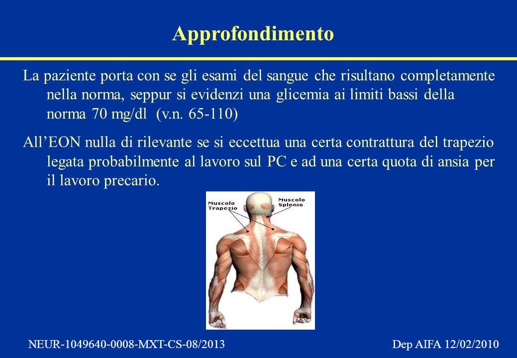 NEUR-1049640-0008-MXT-CS-08/2013 Dep AIFA 12/02/2010 Approfondimento La paziente porta con se gli esami del sangue che risultano completamente nella norma, seppur si evidenzi una glicemia ai limiti bassi della norma 70 mg/dl (v.n.