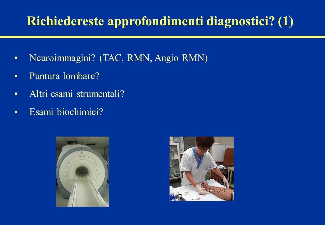 Richiedereste approfondimenti diagnostici? (1) Neuroimmagini? (TAC, RMN, Angio RMN) Puntura lombare? Altri esami strumentali? Esami biochimici?