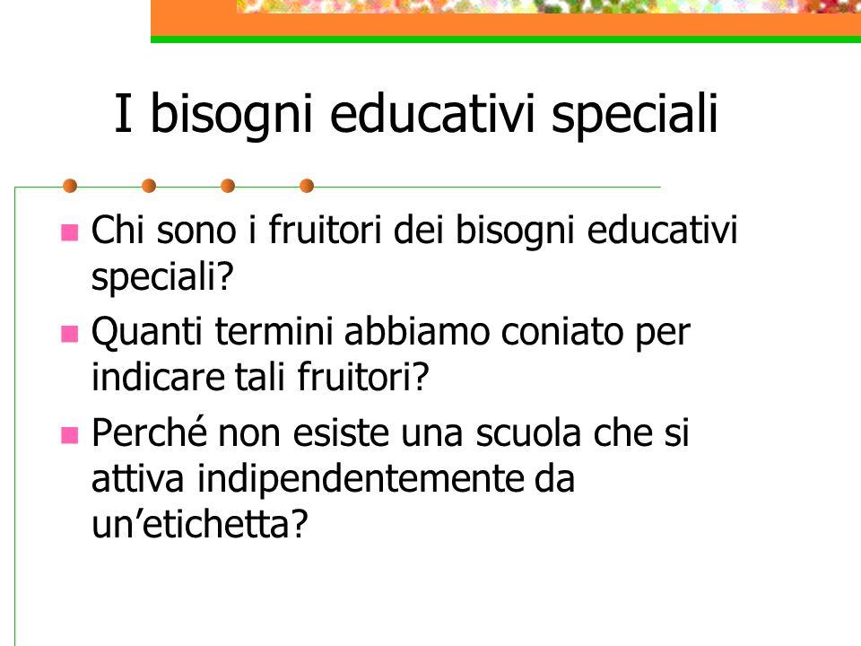 I bisogni educativi speciali Chi sono i fruitori dei bisogni educativi speciali? Quanti termini abbiamo coniato per indicare tali fruitori? Perché non