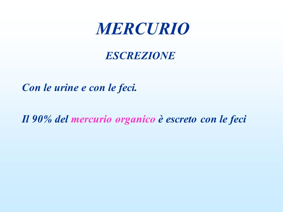 ESCREZIONE Con le urine e con le feci. Il 90% del mercurio organico è escreto con le feci MERCURIO