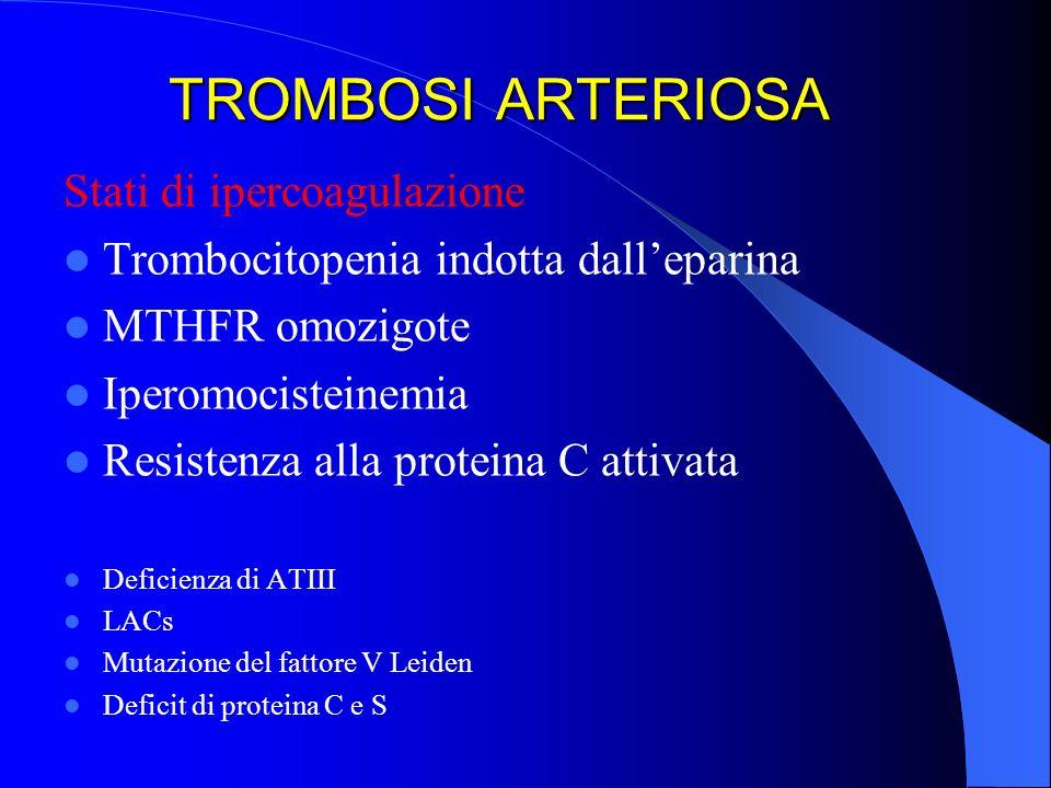 TROMBOSI ARTERIOSA Stati di ipercoagulazione Trombocitopenia indotta dalleparina MTHFR omozigote Iperomocisteinemia Resistenza alla proteina C attivat