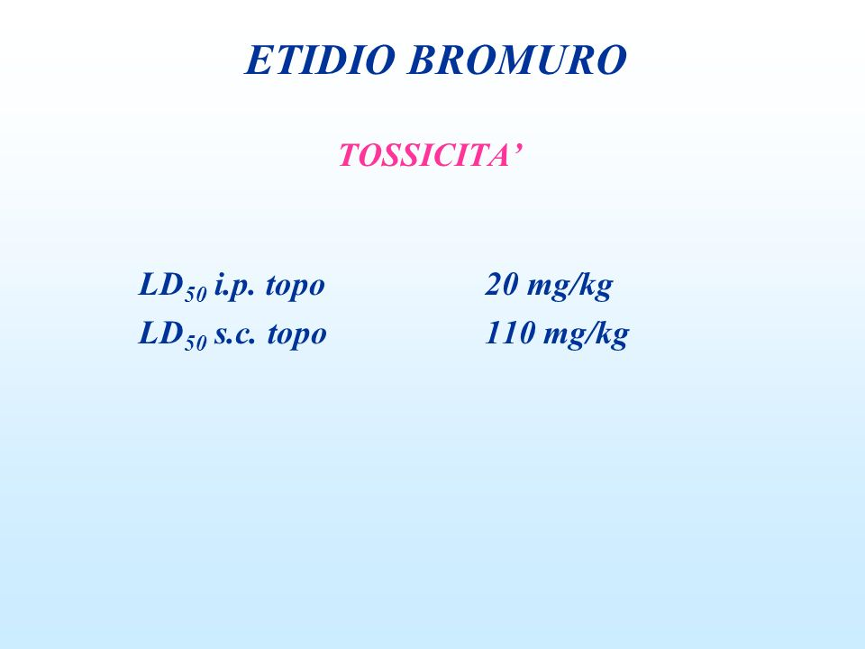 TOSSICITA LD 50 i.p. topo20 mg/kg LD 50 s.c. topo110 mg/kg ETIDIO BROMURO