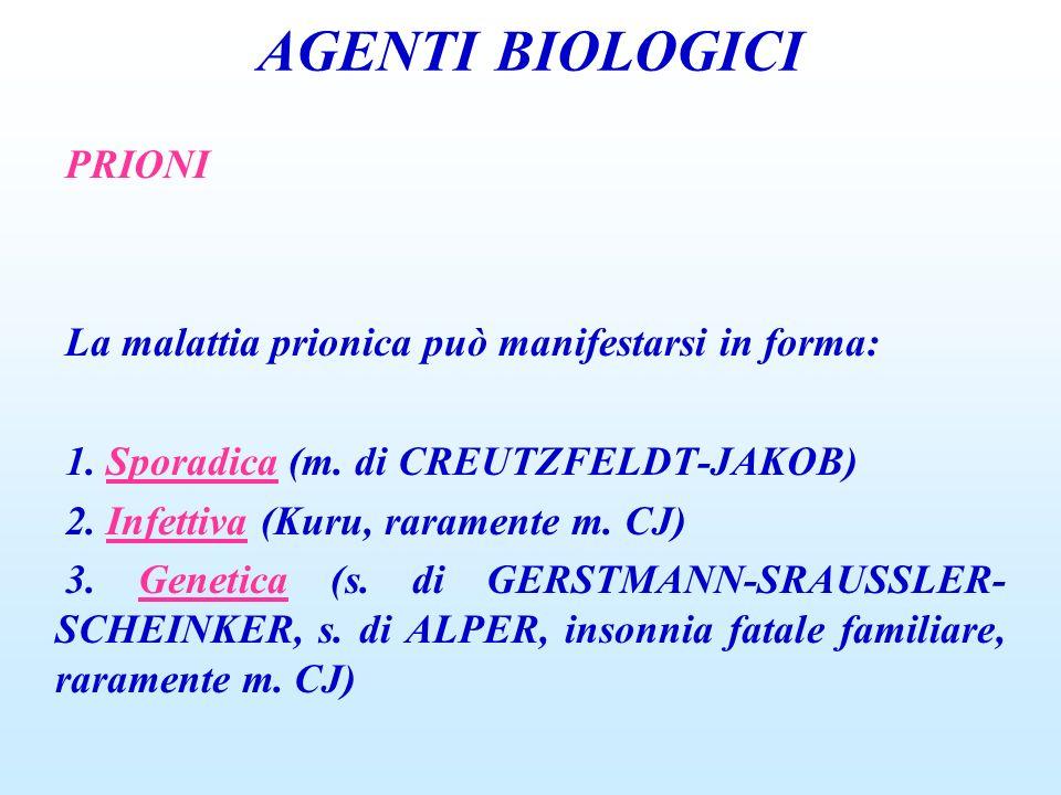 AGENTI BIOLOGICI PRIONI La malattia prionica può manifestarsi in forma: 1. Sporadica (m. di CREUTZFELDT-JAKOB) 2. Infettiva (Kuru, raramente m. CJ) 3.