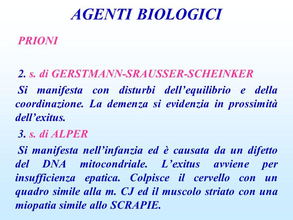 AGENTI BIOLOGICI PRIONI 2. s. di GERSTMANN-SRAUSSER-SCHEINKER Si manifesta con disturbi dellequilibrio e della coordinazione. La demenza si evidenzia