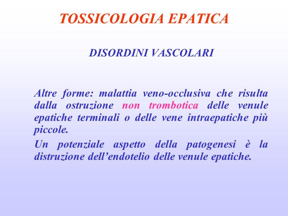 TOSSICOLOGIA EPATICA DISORDINI VASCOLARI Altre forme: malattia veno-occlusiva che risulta dalla ostruzione non trombotica delle venule epatiche termin