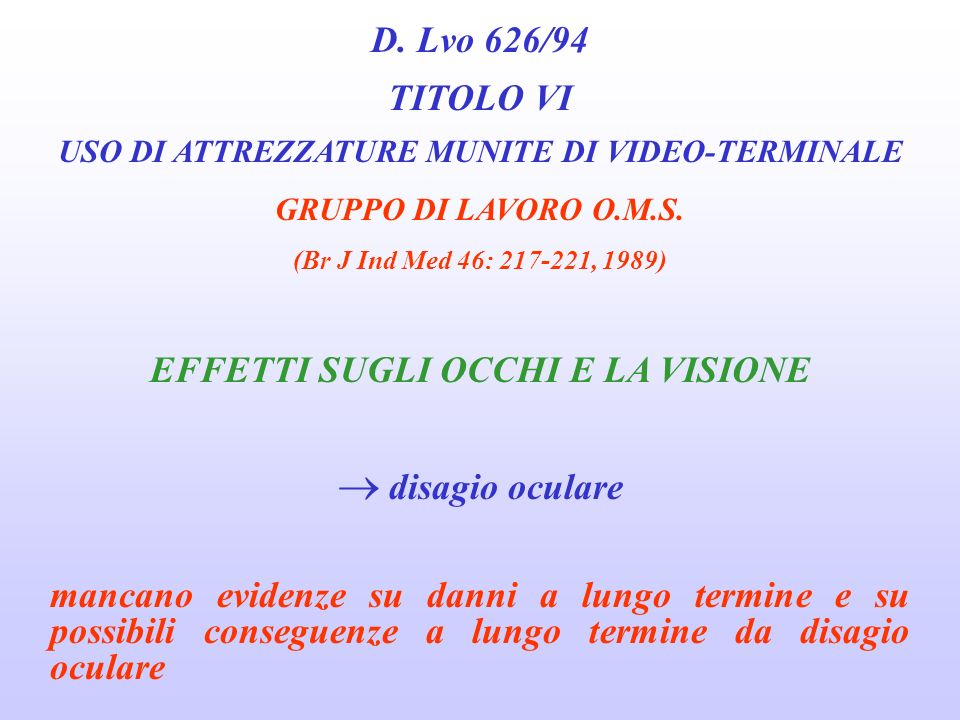 D. Lvo 626/94 TITOLO VI USO DI ATTREZZATURE MUNITE DI VIDEO-TERMINALE GRUPPO DI LAVORO O.M.S. (Br J Ind Med 46: 217-221, 1989) effetti sulla salute le