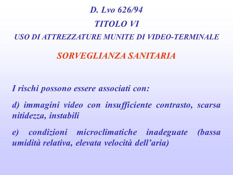 D. Lvo 626/94 TITOLO VI USO DI ATTREZZATURE MUNITE DI VIDEO-TERMINALE SORVEGLIANZA SANITARIA I rischi possono essere associati con: b) condizioni illu