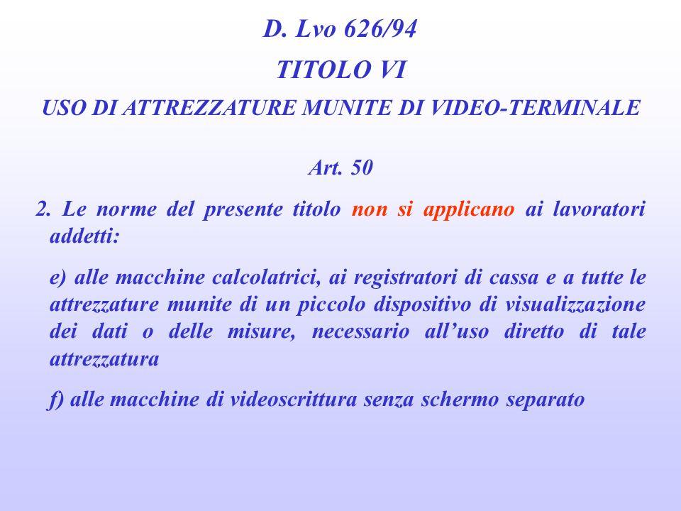 D. Lvo 626/94 TITOLO VI USO DI ATTREZZATURE MUNITE DI VIDEO-TERMINALE Art. 50 2. Le norme del presente titolo non si applicano ai lavoratori addetti: