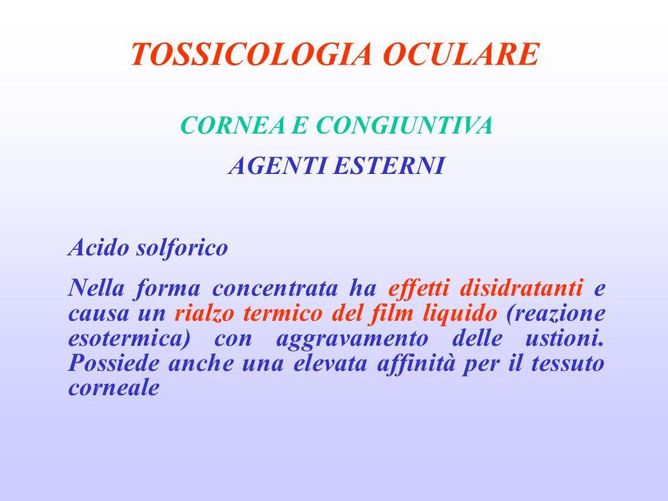 TOSSICOLOGIA OCULARE CORNEA E CONGIUNTIVA AGENTI ESTERNI Acido solforico Nella forma concentrata ha effetti disidratanti e causa un rialzo termico del film liquido (reazione esotermica) con aggravamento delle ustioni.