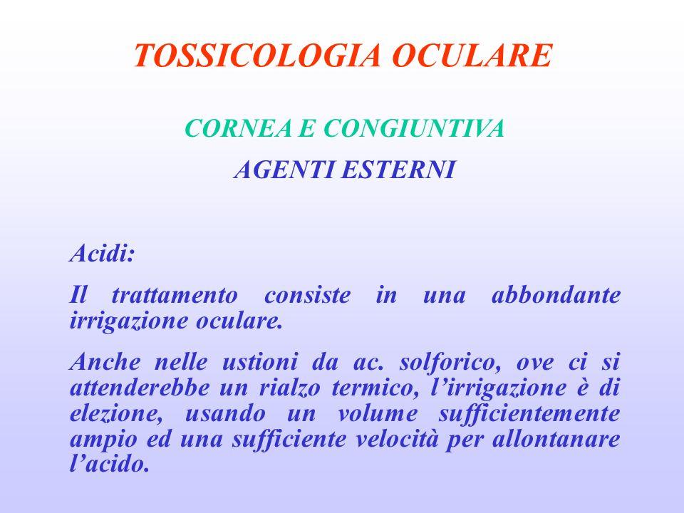 TOSSICOLOGIA OCULARE CORNEA E CONGIUNTIVA AGENTI ESTERNI Acidi: Il trattamento consiste in una abbondante irrigazione oculare.