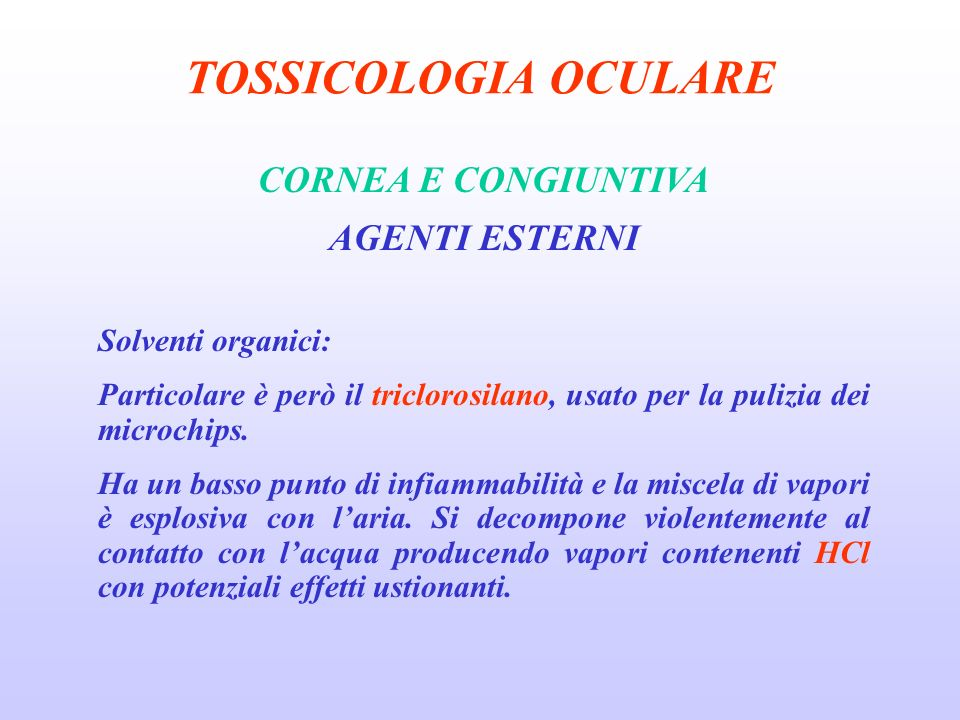 TOSSICOLOGIA OCULARE CORNEA E CONGIUNTIVA AGENTI ESTERNI Solventi organici: Particolare è però il triclorosilano, usato per la pulizia dei microchips.