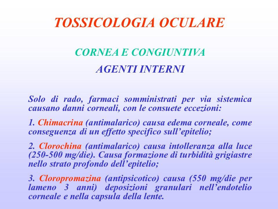 TOSSICOLOGIA OCULARE CORNEA E CONGIUNTIVA AGENTI INTERNI Solo di rado, farmaci somministrati per via sistemica causano danni corneali, con le consuete eccezioni: 1.