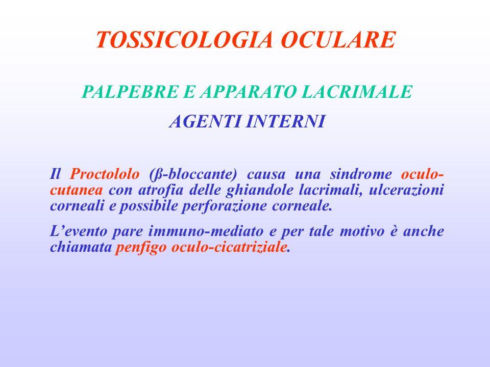 TOSSICOLOGIA OCULARE PALPEBRE E APPARATO LACRIMALE AGENTI INTERNI Il Proctololo (ß-bloccante) causa una sindrome oculo- cutanea con atrofia delle ghiandole lacrimali, ulcerazioni corneali e possibile perforazione corneale.