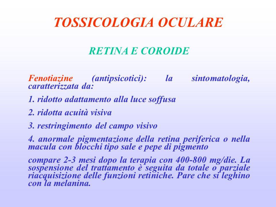 TOSSICOLOGIA OCULARE RETINA E COROIDE Fenotiazine (antipsicotici): la sintomatologia, caratterizzata da: 1.