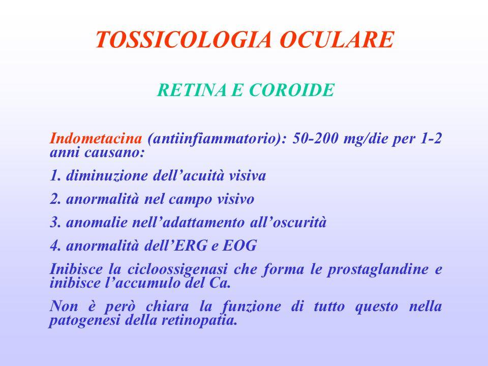 TOSSICOLOGIA OCULARE RETINA E COROIDE Indometacina (antiinfiammatorio): 50-200 mg/die per 1-2 anni causano: 1.