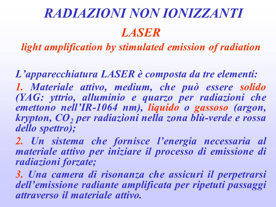 RADIAZIONI NON IONIZZANTI LASER light amplification by stimulated emission of radiation Lapparecchiatura LASER è composta da tre elementi: 1. Material