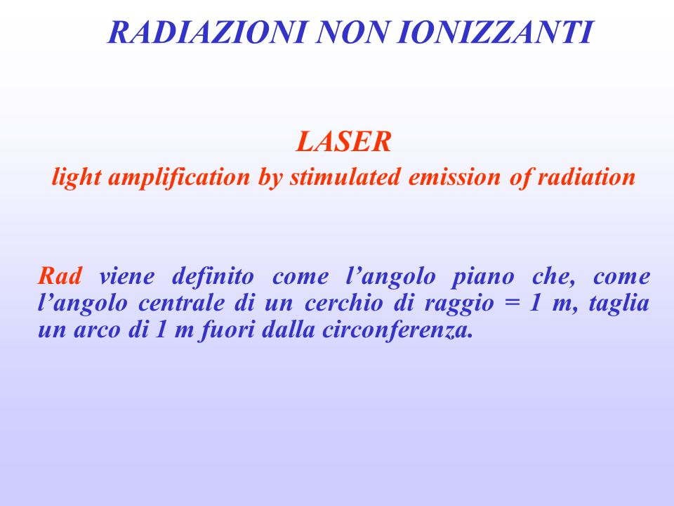 RADIAZIONI NON IONIZZANTI LASER light amplification by stimulated emission of radiation Rad viene definito come langolo piano che, come langolo centra