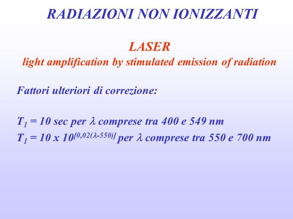 RADIAZIONI NON IONIZZANTI LASER light amplification by stimulated emission of radiation Fattori ulteriori di correzione: T 1 = 10 sec per comprese tra 400 e 549 nm T 1 = 10 x 10 [0,02( -550)] per comprese tra 550 e 700 nm