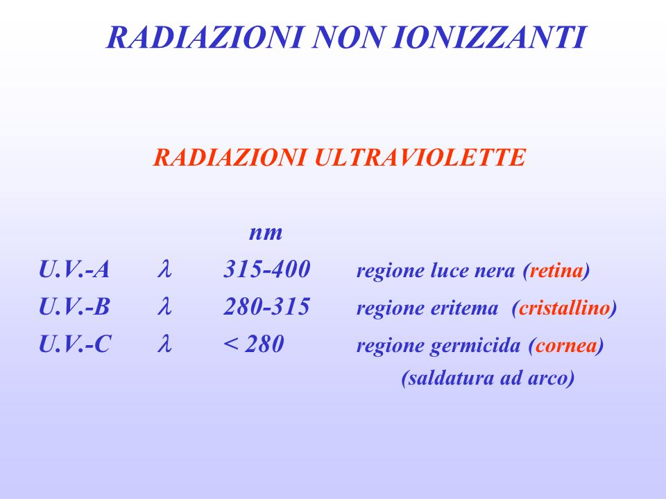 RADIAZIONI NON IONIZZANTI RADIAZIONI ULTRAVIOLETTE nm U.V.-A 315-400 regione luce nera (retina) U.V.-B 280-315 regione eritema (cristallino) U.V.-C < 280 regione germicida (cornea) (saldatura ad arco)