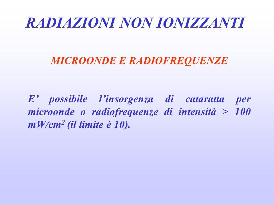RADIAZIONI NON IONIZZANTI MICROONDE E RADIOFREQUENZE E possibile linsorgenza di cataratta per microonde o radiofrequenze di intensità > 100 mW/cm 2 (il limite è 10).