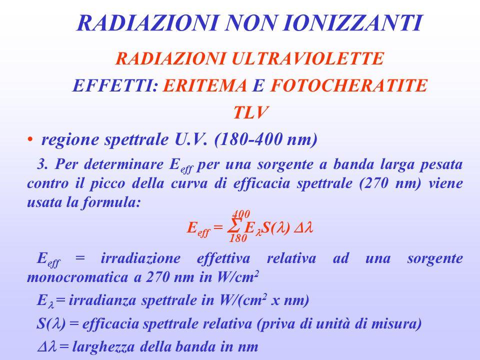RADIAZIONI NON IONIZZANTI RADIAZIONI ULTRAVIOLETTE EFFETTI: ERITEMA E FOTOCHERATITE TLV E eff può anche essere direttamente misurata con un radiometro UV che abbia una risposta spettrale che mimi i valori di efficacia spettrale relativa della tabella dei TLV (tabella 1).