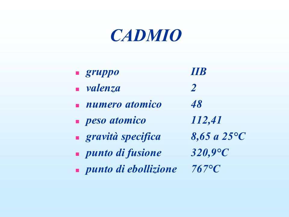 CADMIO n gruppoIIB n valenza2 n numero atomico48 n peso atomico112,41 n gravità specifica8,65 a 25°C n punto di fusione320,9°C n punto di ebollizione7