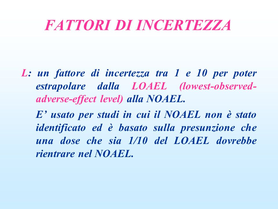 L: un fattore di incertezza tra 1 e 10 per poter estrapolare dalla LOAEL (lowest-observed- adverse-effect level) alla NOAEL.