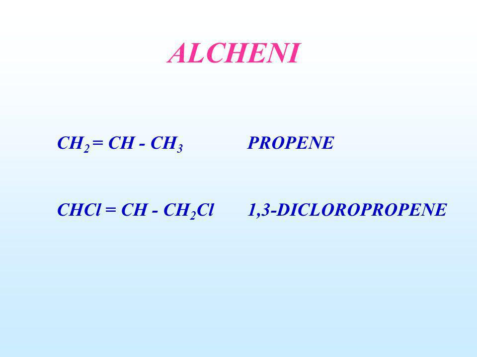 ALCHENI CH 2 = CH - CH 3 PROPENE CHCl = CH - CH 2 Cl1,3-DICLOROPROPENE