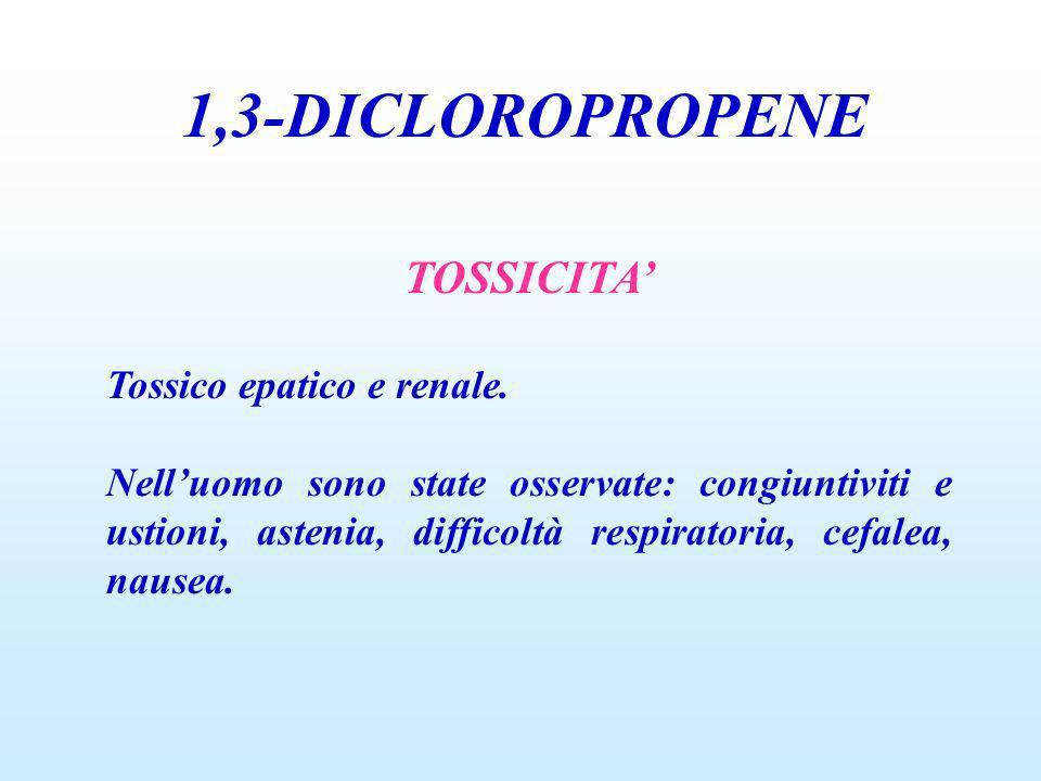 1,3-DICLOROPROPENE TOSSICITA Tossico epatico e renale. Nelluomo sono state osservate: congiuntiviti e ustioni, astenia, difficoltà respiratoria, cefal