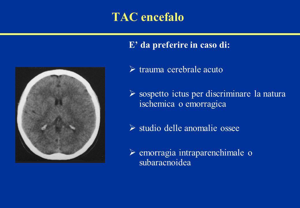 TAC encefalo E da preferire in caso di: trauma cerebrale acuto sospetto ictus per discriminare la natura ischemica o emorragica studio delle anomalie