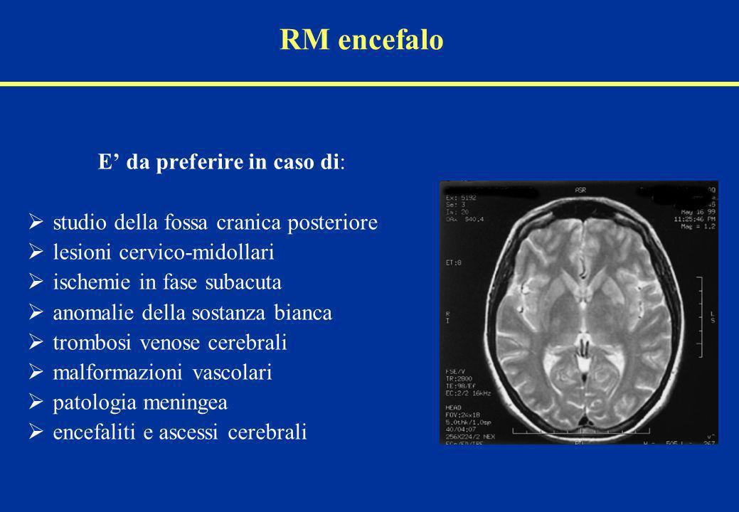 RM encefalo E da preferire in caso di: studio della fossa cranica posteriore lesioni cervico-midollari ischemie in fase subacuta anomalie della sostan