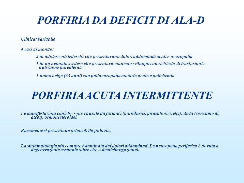 PORFIRIA DA DEFICIT DI ALA-D Clinica: variabile 4 casi al mondo: 2 in adolescenti tedeschi che presentavano dolori addominali acuti e neuropatia 1 in