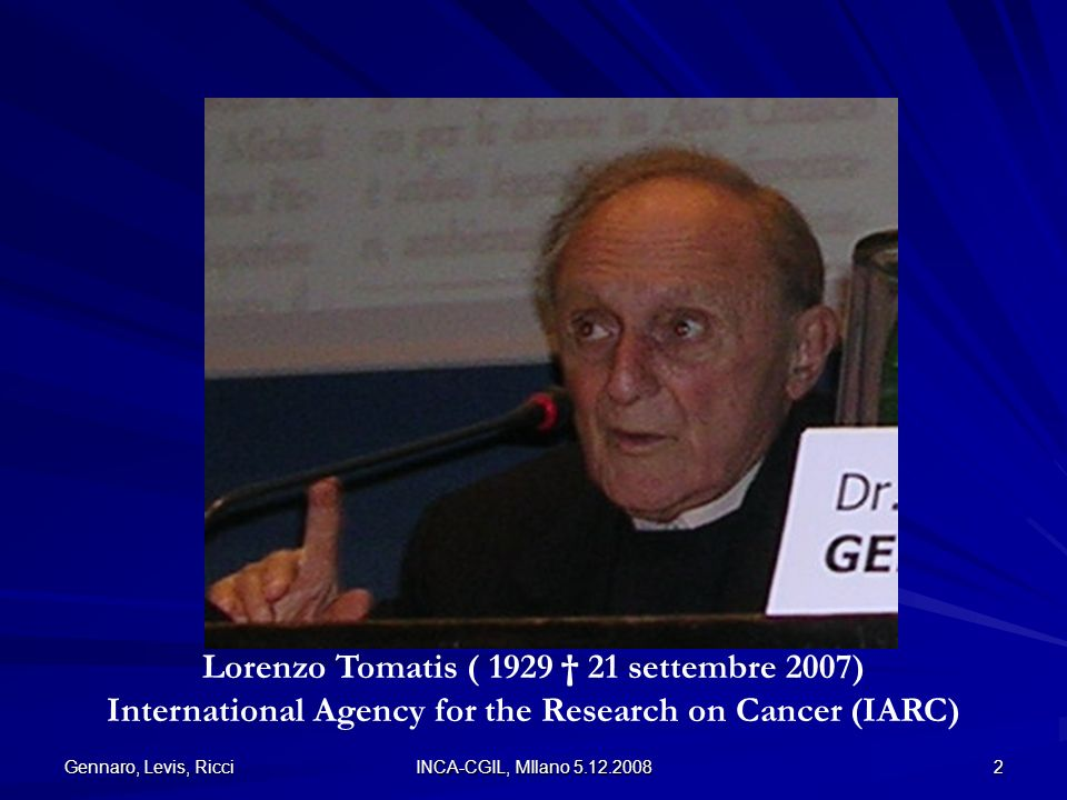 Gennaro, Levis, Ricci INCA-CGIL, MIlano 5.12.2008 2 Lorenzo Tomatis ( 1929 21 settembre 2007) International Agency for the Research on Cancer (IARC)