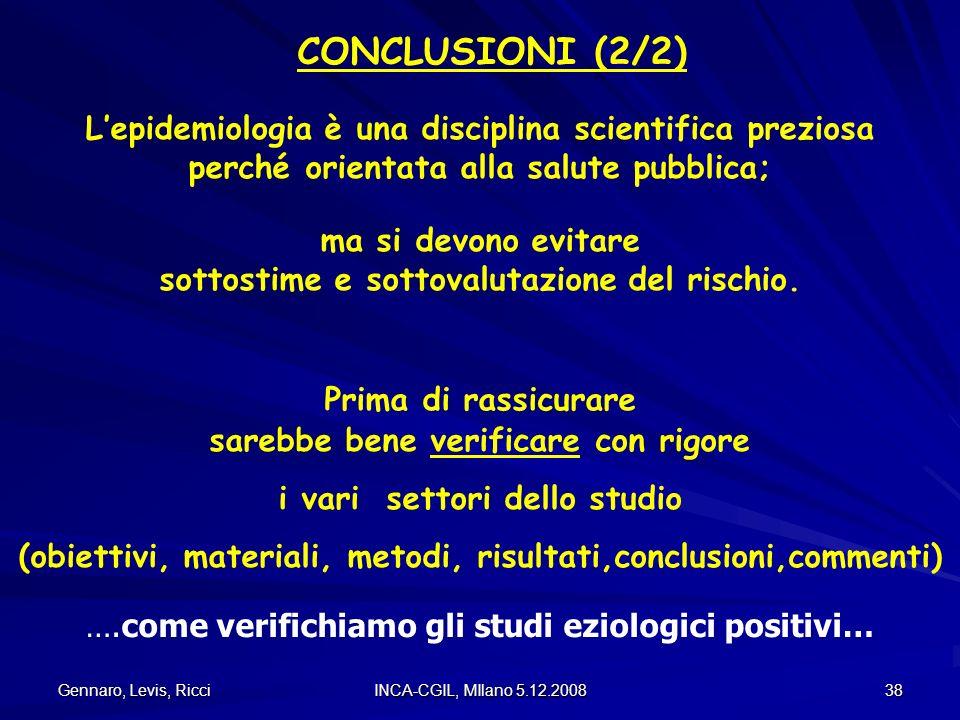 Gennaro, Levis, Ricci INCA-CGIL, MIlano 5.12.2008 38 Prima di rassicurare CONCLUSIONI (2/2) Lepidemiologia è una disciplina scientifica preziosa perch