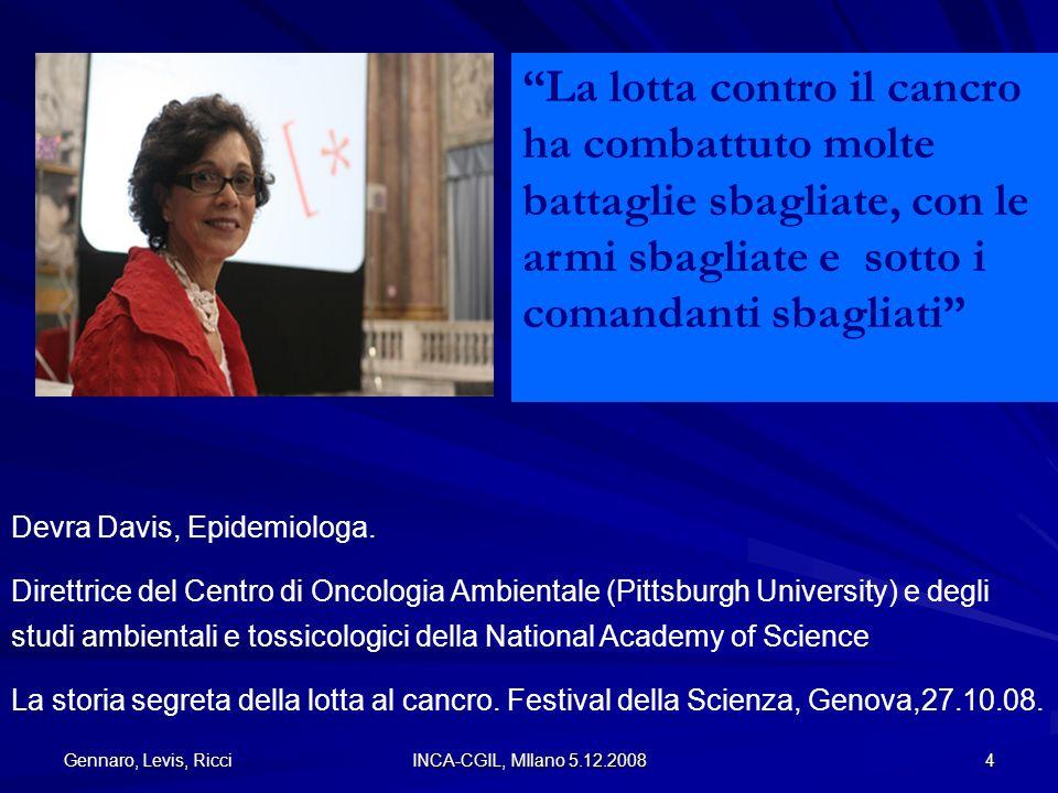 Gennaro, Levis, Ricci INCA-CGIL, MIlano 5.12.2008 4 Devra Davis, Epidemiologa. Direttrice del Centro di Oncologia Ambientale (Pittsburgh University) e