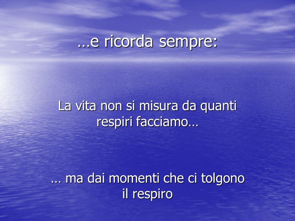 …e ricorda sempre: La vita non si misura da quanti respiri facciamo… … ma dai momenti che ci tolgono il respiro