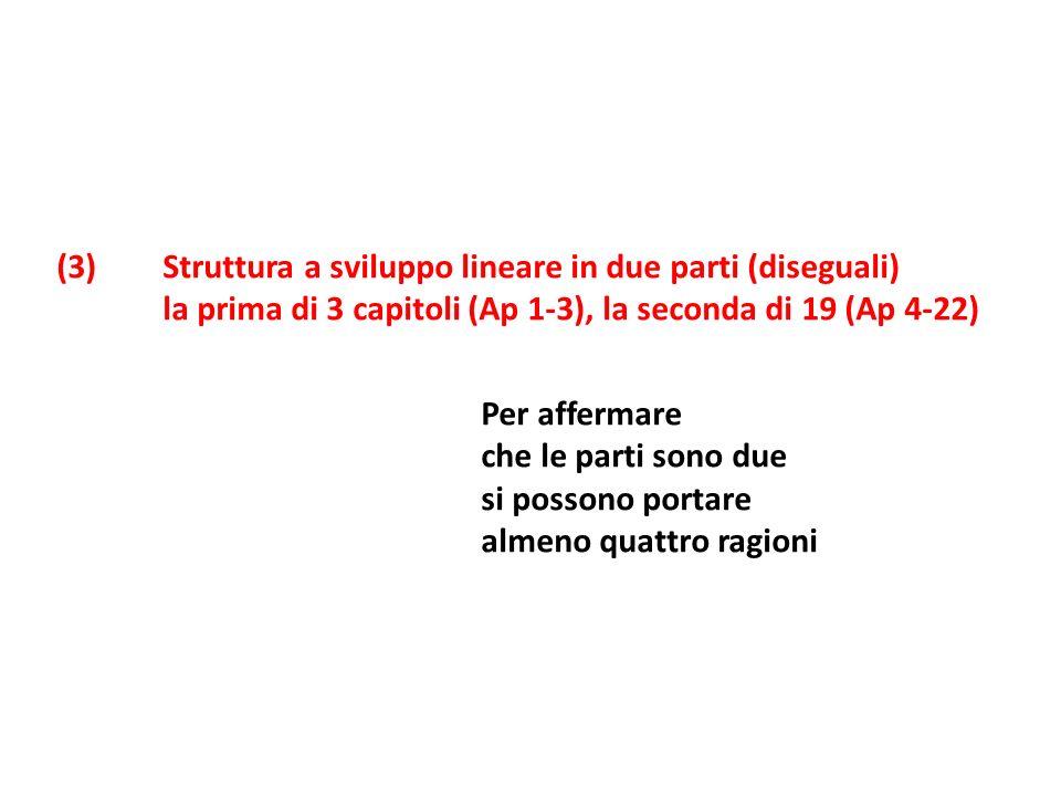 (3) Struttura a sviluppo lineare in due parti (diseguali) la prima di 3 capitoli (Ap 1-3), la seconda di 19 (Ap 4-22) Per affermare che le parti sono due si possono portare almeno quattro ragioni