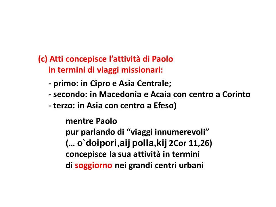 (c) Atti concepisce lattività di Paolo in termini di viaggi missionari: - primo: in Cipro e Asia Centrale; - secondo: in Macedonia e Acaia con centro