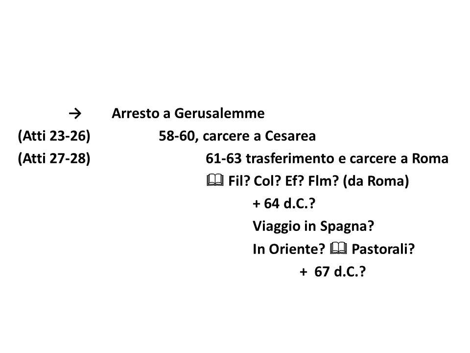 Arresto a Gerusalemme (Atti 23-26)58-60, carcere a Cesarea (Atti 27-28)61-63 trasferimento e carcere a Roma Fil? Col? Ef? Flm? (da Roma) + 64 d.C.? Vi