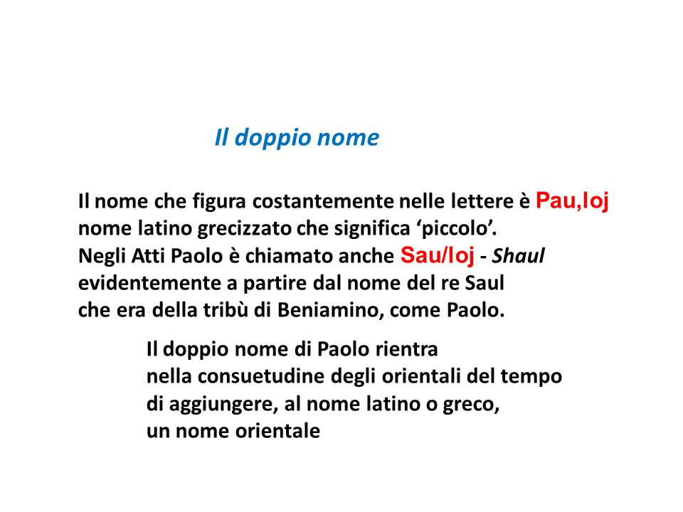 Il doppio nome Il nome che figura costantemente nelle lettere è Pau,loj nome latino grecizzato che significa piccolo. Negli Atti Paolo è chiamato anch