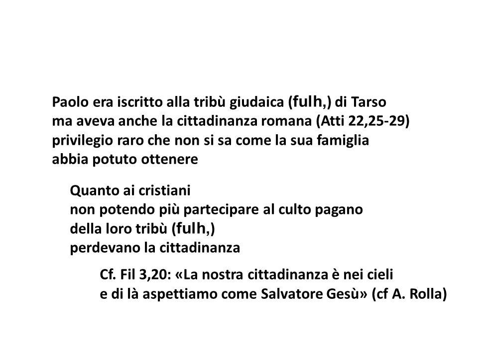 Paolo era iscritto alla tribù giudaica ( fulh, ) di Tarso ma aveva anche la cittadinanza romana (Atti 22,25-29) privilegio raro che non si sa come la