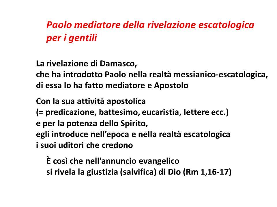Paolo mediatore della rivelazione escatologica per i gentili La rivelazione di Damasco, che ha introdotto Paolo nella realtà messianico-escatologica,