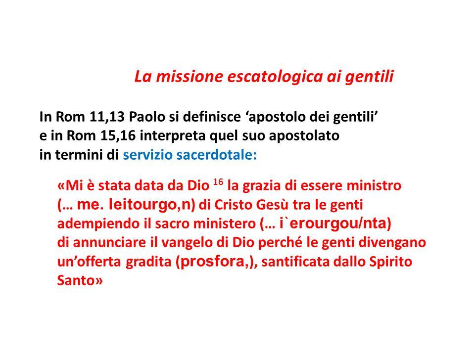 La missione escatologica ai gentili In Rom 11,13 Paolo si definisce apostolo dei gentili e in Rom 15,16 interpreta quel suo apostolato in termini di s