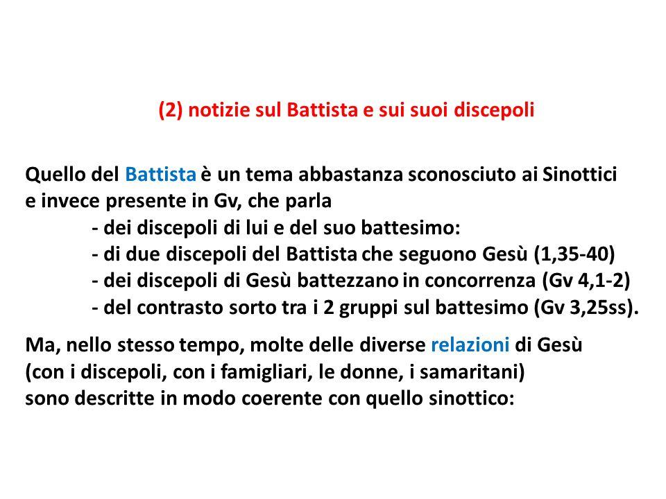 (2) notizie sul Battista e sui suoi discepoli Quello del Battista è un tema abbastanza sconosciuto ai Sinottici e invece presente in Gv, che parla - d