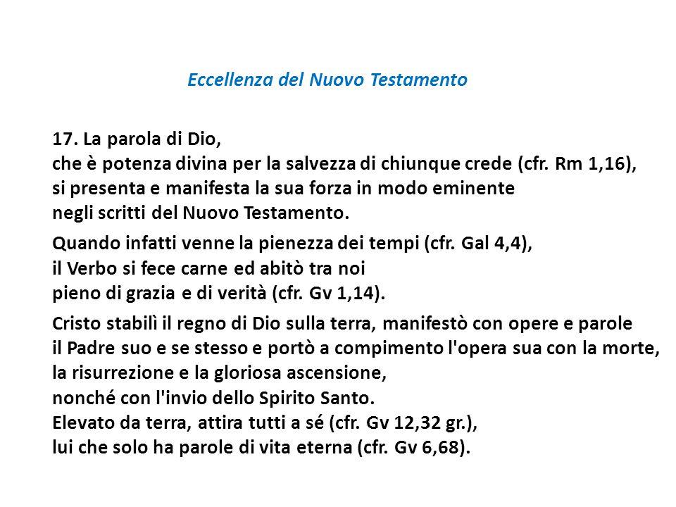 Eccellenza del Nuovo Testamento 17. La parola di Dio, che è potenza divina per la salvezza di chiunque crede (cfr. Rm 1,16), si presenta e manifesta l
